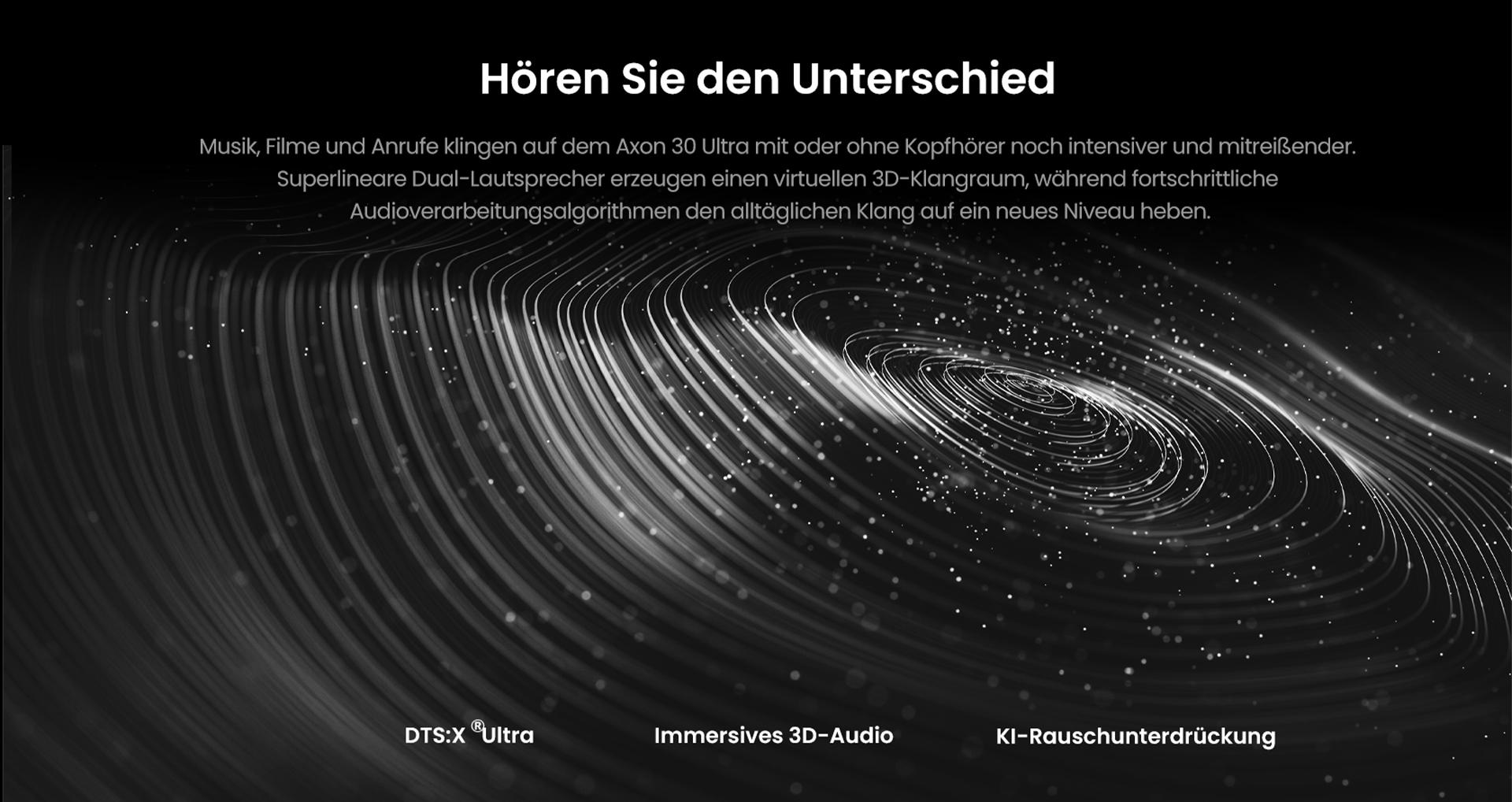 Hören Sie den Unterschied mit dem ZTE Axon 30 Ultra - Musik, Filme und Anrufe klingen auf dem ZTE Axon 30 Ultra mit oder ohne Kopfhörer noch intensiver und mitreißender. Superlineare Dual-Lautsprecher erzeugen einen virtuellen 3D-Klangraum, während fortschrittliche Audioverarbeitungsalgorithmen den alltäglichen Klang auf ein neues Niveau heben